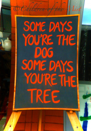 Somedays you are the dog some days you are the tree – Children Quote