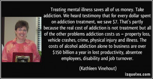 Treating mental illness saves all of us money. Take addiction. We ...