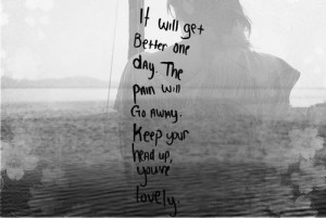 It will get better one day. The pain will go away. Keep your head up ...