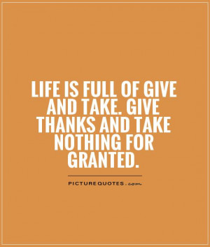 ... And Take Quotes Never Take Anything For Granted Quotes Give Quotes