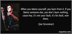 you blame yourself, you learn from it. If you blame someone else, you ...