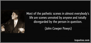 Most of the pathetic scenes in almost everybody's life are scenes ...