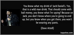 You know what my drink is? Jack Daniel's. Yes, that is a wild man ...