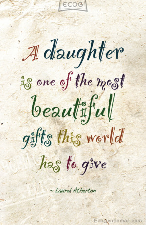"daughter by Laurel Atherton ""A daughter is one of the most beautiful ..."