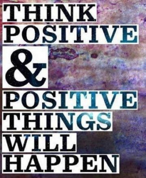 Always think positive thoughts :)