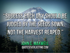 "... by the seeds sown, not the harvest reaped."" — John C. Maxwell"