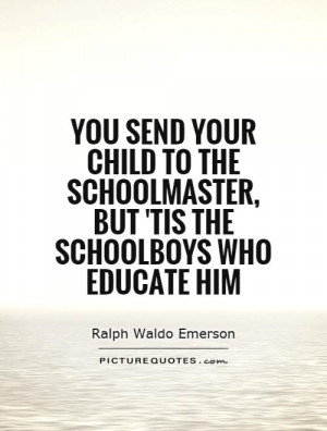 You send your child to the schoolmaster, but 'tis the schoolboys who ...