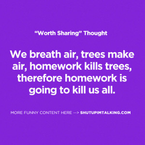 air, homework kills trees, therefore homework is going to kill us all ...