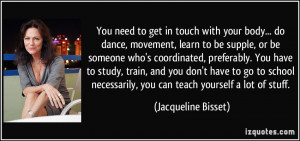 You need to get in touch with your body... do dance, movement, learn ...
