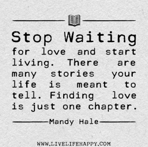 Stop waiting for love and start living. There are many stories your ...