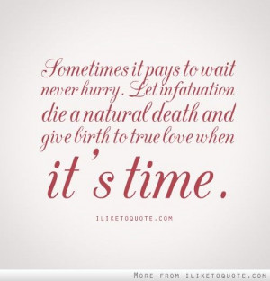 Sometimes, it pays to wait. Never hurry. Let infatuation die a natural ...
