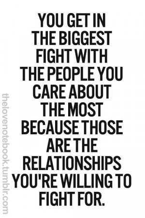 Quotes: You get in the biggest fight with the people you care about ...