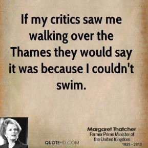 Margaret Thatcher - If my critics saw me walking over the Thames they ...
