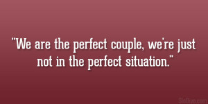 We are the perfect couple, we're just not in the perfect situation ...