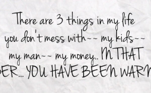my life you don t mess with my kids my man my money in that order you ...