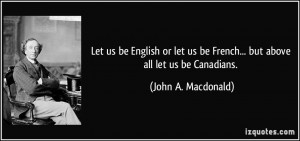 ... us be French... but above all let us be Canadians. - John A. Macdonald