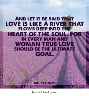 Love quotes - And let it be said that love is like a river that flows ...