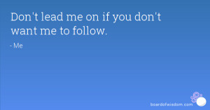 Don't lead me on if you don't want me to follow.