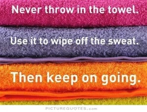 Never throw in the towel. Use it to wipe off the sweat. Then keep on ...