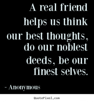 Anonymous picture quotes - A real friend helps us think our best ...