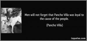 Men will not forget that Pancho Villa was loyal to the cause of the ...