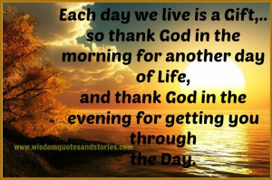 Each day We live is a gift , Thank God for getting you through the day ...