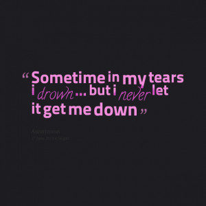 Quotes Picture: sometime in my tears i drown but i never let it get me ...