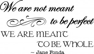 We are not meant to be perfect, we are meant to be whole. Jane Fonda ...