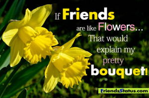 If Friends Are Like Flowers That Would Explain My Pretty Bouqet