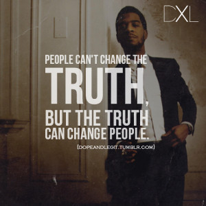 People can't change the truth, but the truth can change people.