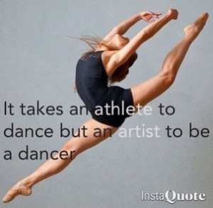 It Takes An Athlete To Dance But An Artist To Be A Dancer.
