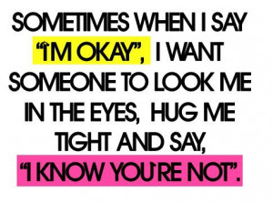 Sometimes when I say I'm okay, I want someone to look me in the eyes ...