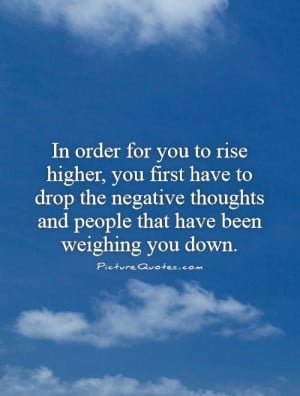 In order for you to rise higher, you first have to drop the negative ...