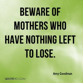 Amy Goodman - Beware of mothers who have nothing left to lose.