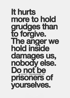 It hurts more to hold grudges than to forgive. The anger we hold ...