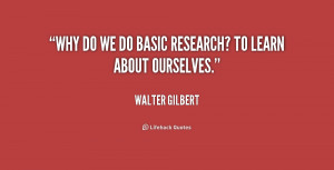 quote-Walter-Gilbert-why-do-we-do-basic-research-to-179542.png