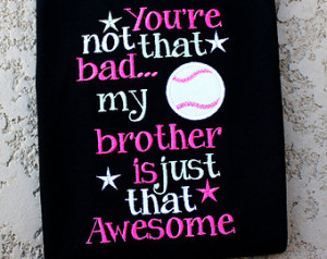 Baseball Sister-You're Not that Bad My Brother is just that Awesome ...