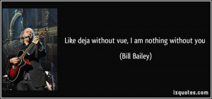 like deja without vue, I am nothing without you - Bill Bailey