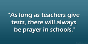 As long as teachers give tests, there will always be prayer in schools ...