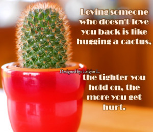 Loving someone who doesnt love you back is like hugging a cactus ...