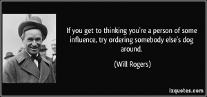 ... some influence, try ordering somebody else's dog around. - Will Rogers