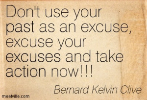 Don't Use Your Past As An Excuse, Excuse Your Excuses And Take ...