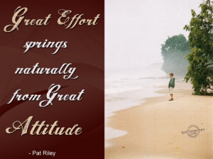 Great effort springs naturally from great Attitude ~ Attitude Quote