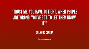 Trust me, you have to fight. When people are wrong, you've got to let ...