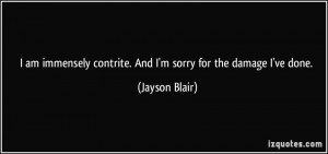 am immensely contrite. And I'm sorry for the damage I've done ...