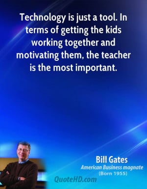 Technology is just a tool. In terms of getting the kids working ...
