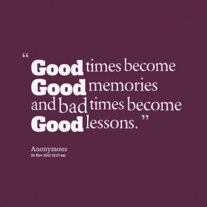 Quotes Picture: good times become good memories and bad times become ...