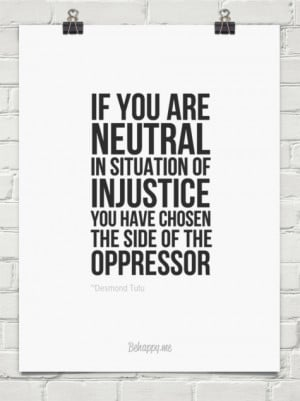 If you are neutral in situation of injustice you have chosen the side ...