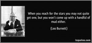 ... one, but you won't come up with a handful of mud either. - Leo Burnett