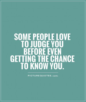 Some people love to judge you before even getting the chance to know ...